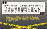 恐怖!パパ活による死亡事件と思われる「渋谷覚醒剤死亡事件&茨木女子大生殺人事件」