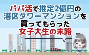 パパ活で推定2億円の港区タワーマンションを買ってもらった女子大生の末路
